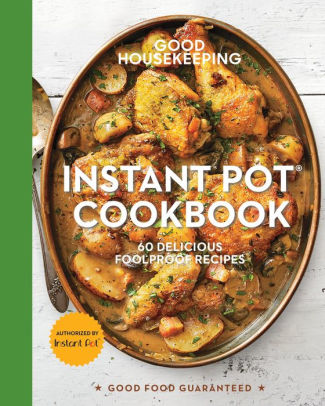 Good Housekeeping Instant Pot Cookbook: 60 Delicious Foolproof Recipes