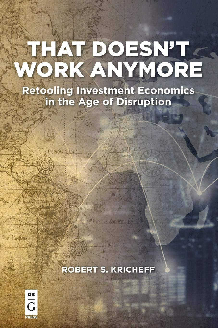 That-Doesn't-Work-Anymore-by-Robert-S. -Kricheff - Robert S. Kricheff provides an economics lesson for the new age, exploring the ways tech impacts the stock market and how to adapt.