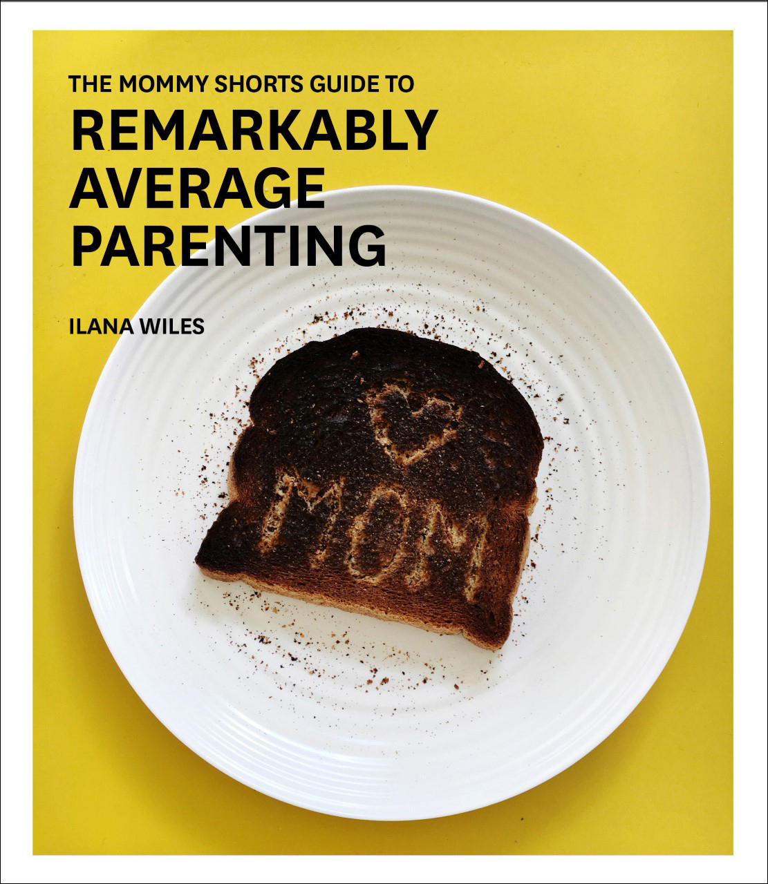 Ilana Wiles's The Mommy Shorts Guide to Remarkably Average Parenting